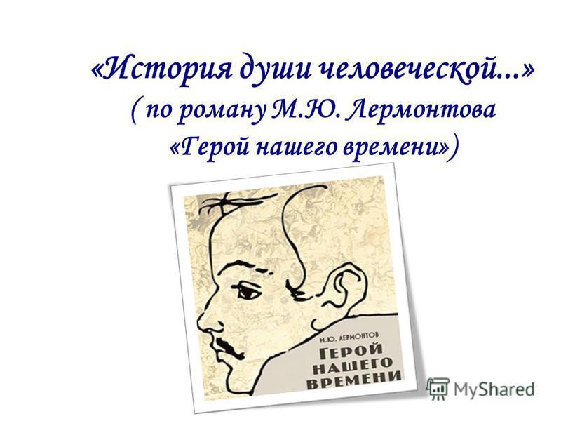 «История души человеческой...» ( по роману М.Ю. Лермонтова «Герой нашего времени»)