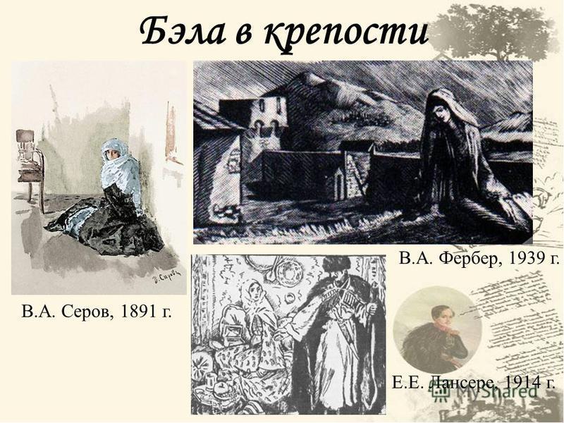 Бэла в крепости В.А. Серов, 1891 г. В.А. Фербер, 1939 г. Е.Е. Лансере, 1914 г.