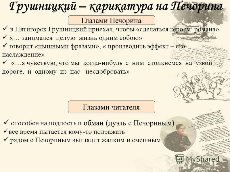 Грушницкий – карикатура на Печорина в Пятигорск Грушницкий приехал, чтобы «сделаться героем романа» «… занимался целую жизнь одним собою» говорит «пышными фразами», « производить эффект – его наслаждение» «…я чувствую, что мы когда-нибудь с ним столк