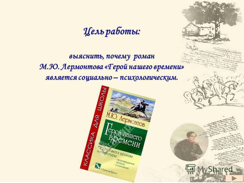 Цель работы: выяснить, почему роман М.Ю. Лермонтова «Герой нашего времени» является социально – психологическим.