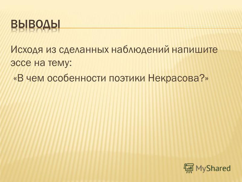Исходя из сделанных наблюдений напишите эссе на тему: «В чем особенности поэтики Некрасова?»