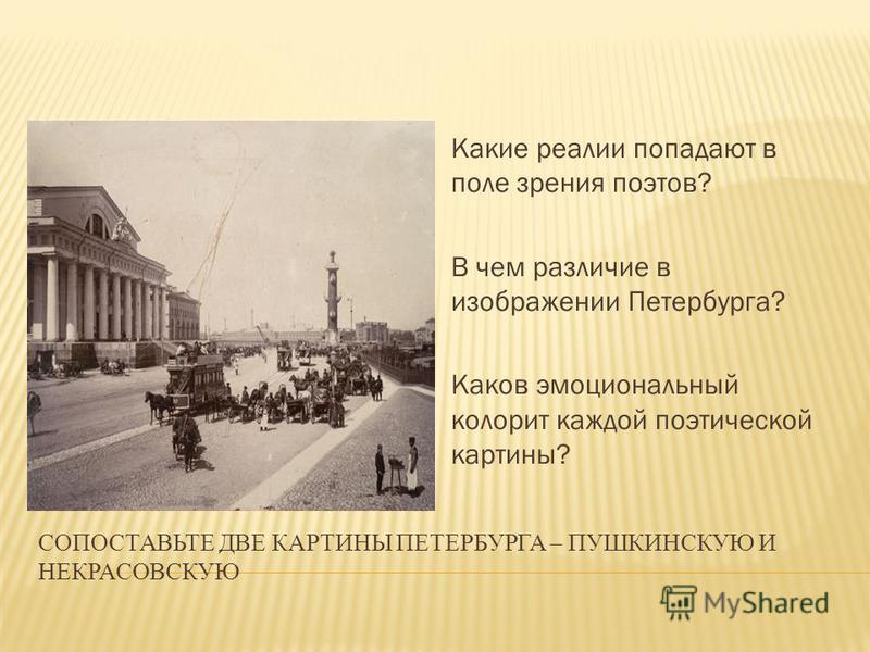 СОПОСТАВЬТЕ ДВЕ КАРТИНЫ ПЕТЕРБУРГА – ПУШКИНСКУЮ И НЕКРАСОВСКУЮ Какие реалии попадают в поле зрения поэтов? В чем различие в изображении Петербурга? Каков эмоциональный колорит каждой поэтической картины?