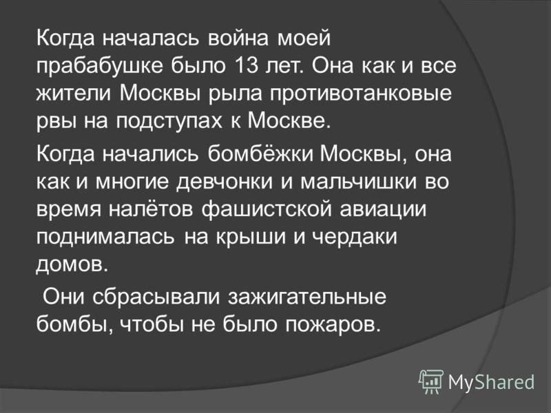 Когда началась война моей прабабушке было 13 лет. Она как и все жители Москвы рыла противотанковые рвы на подступах к Москве. Когда начались бомбёжки Москвы, она как и многие девчонки и мальчишки во время налётов фашистской авиации поднималась на кры