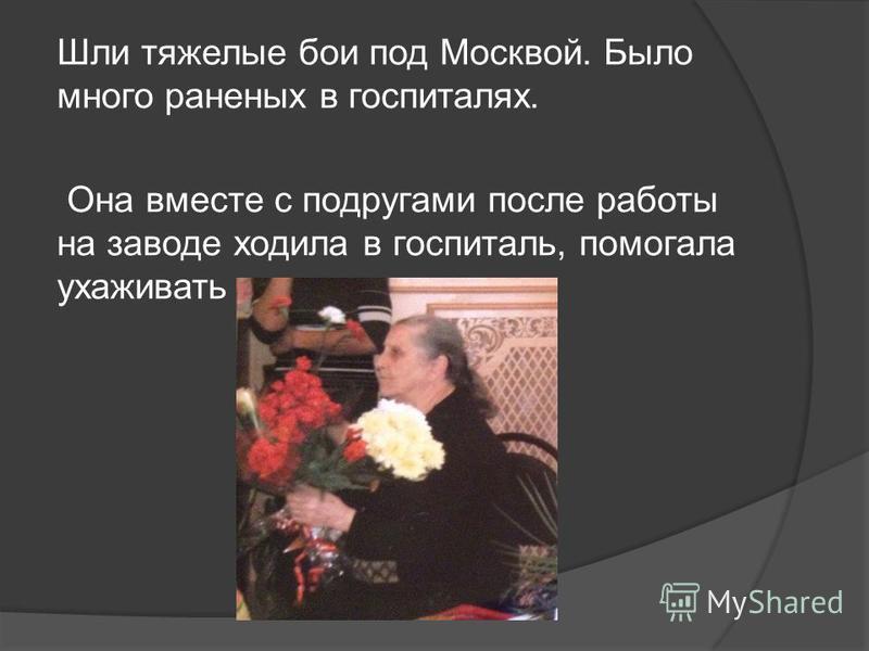 Шли тяжелые бои под Москвой. Было много раненых в госпиталях. Она вместе с подругами после работы на заводе ходила в госпиталь, помогала ухаживать за ранеными.