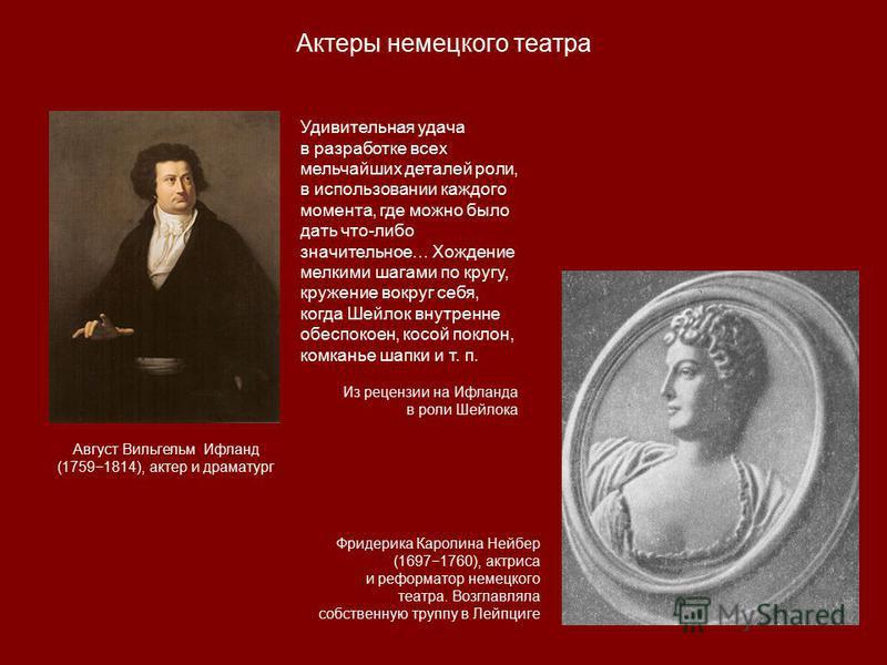 Актеры немецкого театра Август Вильгельм Ифланд (17591814), актер и драматург Удивительная удача в разработке всех мельчайших деталей роли, в использовании каждого момента, где можно было дать что-либо значительное… Хождение мелкими шагами по кругу,