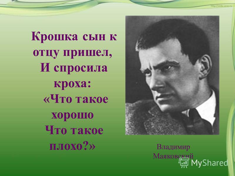 Крошка сын к отцу пришел, И спросила кроха: «Что такое хорошо Что такое плохо?» Владимир Маяковский