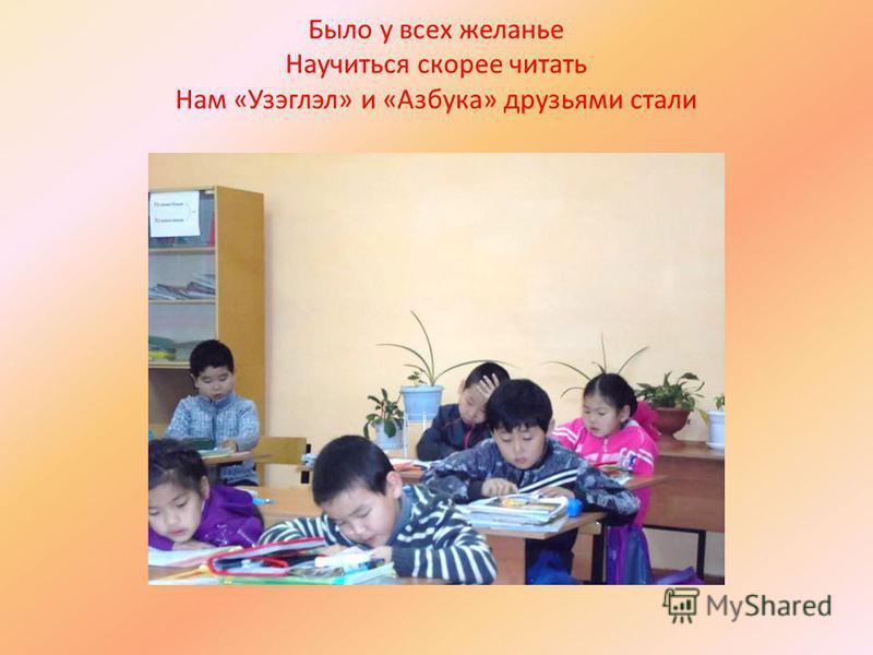 Было у всех желанье Научиться скорее читать Нам « Узэглэл » и « Азбука » друзьями стали