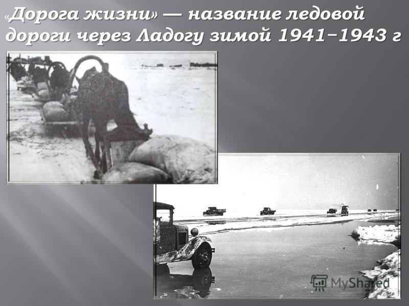 Дорога жизни» название ледовой дороги через Ладогу зимой 19411943 г « Дорога жизни» название ледовой дороги через Ладогу зимой 19411943 г