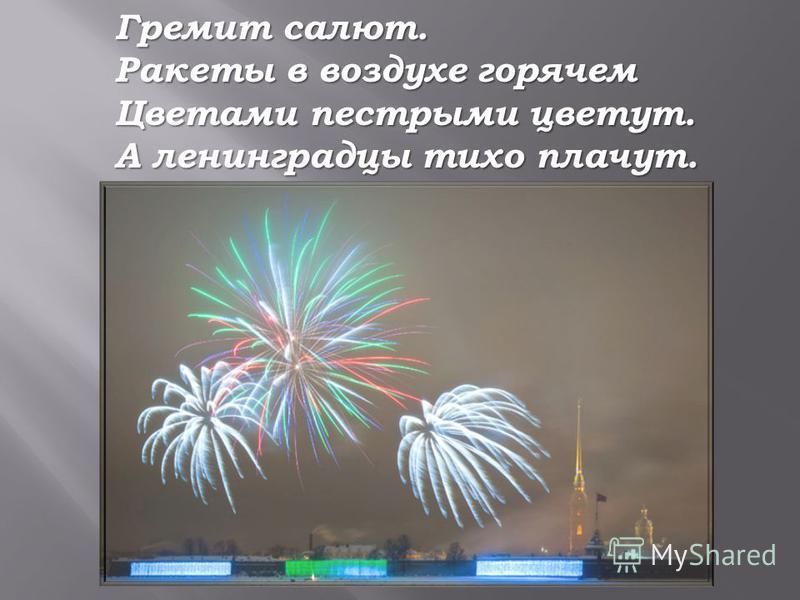 Гремит салют. Ракеты в воздухе горячем Цветами пестрыми цветут. А ленинградцы тихо плачут.