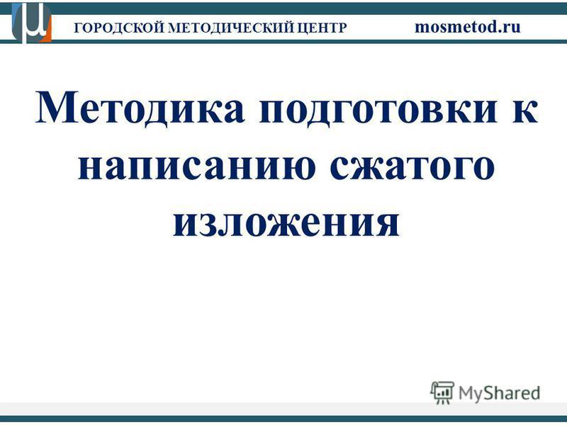 ГОРОДСКОЙ МЕТОДИЧЕСКИЙ ЦЕНТР mosmetod.ru Методика подготовки к написанию сжатого изложения