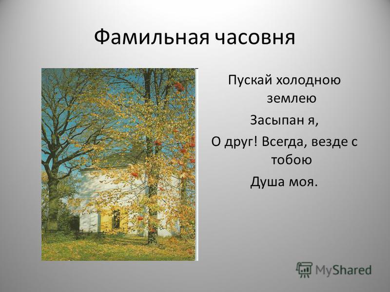 Фамильная часовня Пускай холодною землею Засыпан я, О друг! Всегда, везде с тобою Душа моя.