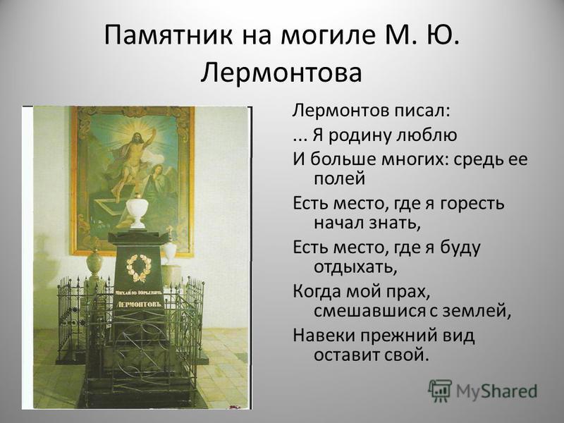 Памятник на могиле М. Ю. Лермонтова Лермонтов писал:... Я родину люблю И больше многих: средь ее полей Есть место, где я горесть начал знать, Есть место, где я буду отдыхать, Когда мой прах, смешавшись с землей, Навеки прежний вид оставит свой.