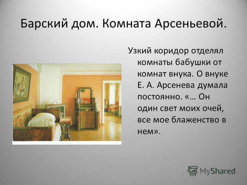 Барский дом. Комната Арсеньевой. Узкий коридор отделял комнаты бабушки от комнат внука. О внуке Е. А. Арсенева думала постоянно. «… Он один свет моих очей, все мое блаженство в нем».