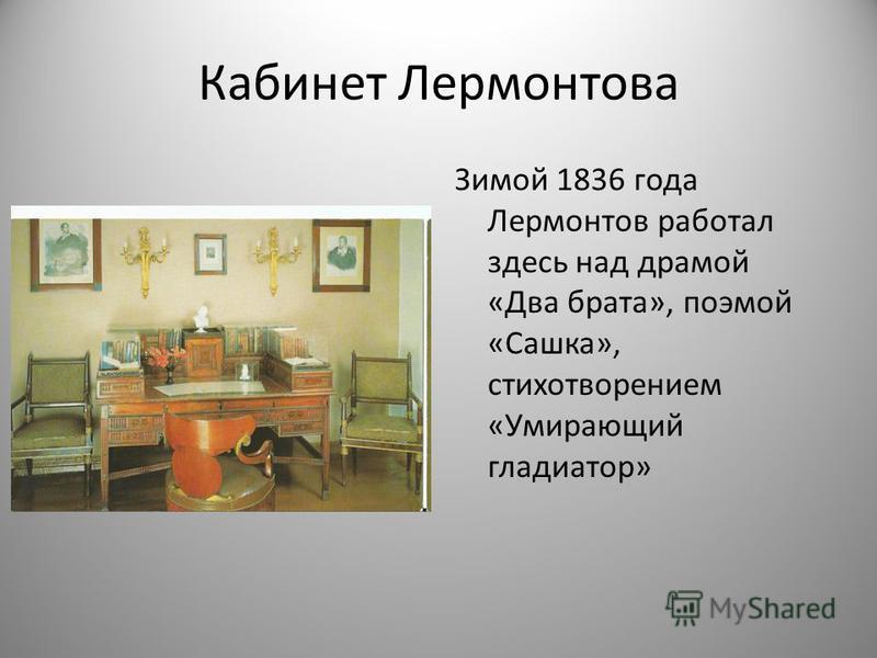 Кабинет Лермонтова Зимой 1836 года Лермонтов работал здесь над драмой «Два брата», поэмой «Сашка», стихотворением «Умирающий гладиатор»