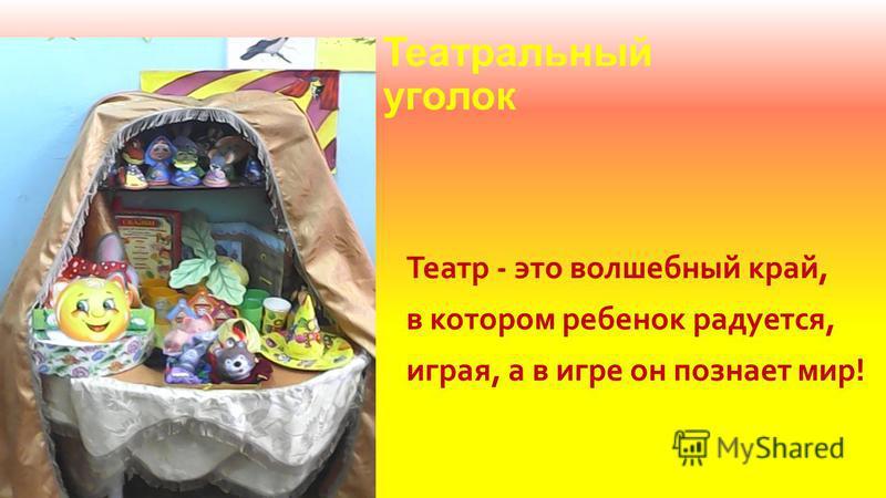 Театральный уголок Театр - это волшебный край, в котором ребенок радуется, играя, а в игре он познает мир!