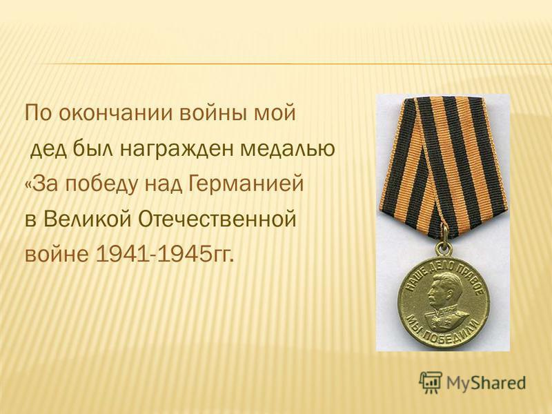 По окончании войны мой дед был награжден медалью «За победу над Германией в Великой Отечественной войне 1941-1945 гг.