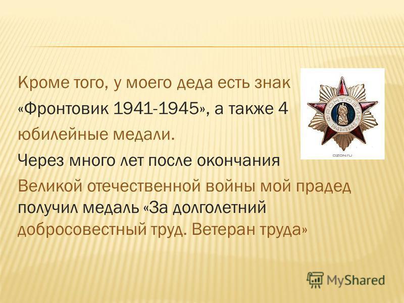 Кроме того, у моего деда есть знак «Фронтовик 1941-1945», а также 4 юбилейные медали. Через много лет после окончания Великой отечественной войны мой прадед получил медаль «За долголетний добросовестный труд. Ветеран труда»