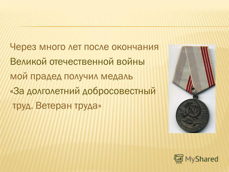 Через много лет после окончания Великой отечественной войны мой прадед получил медаль «За долголетний добросовестный труд. Ветеран труда»