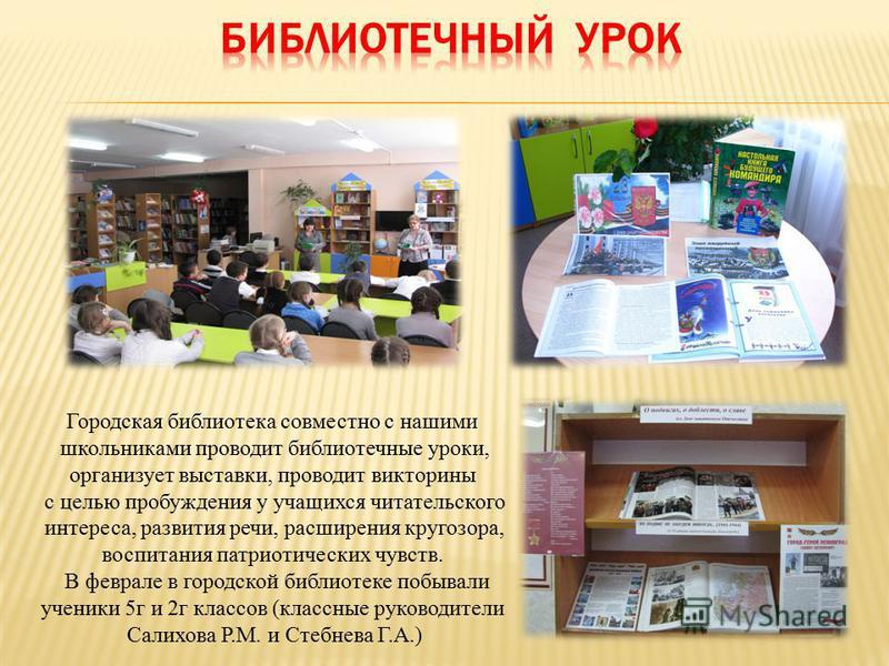 Городская библиотека совместно с нашими школьниками проводит библиотечные уроки, организует выставки, проводит викторины с целью пробуждения у учащихся читательского интереса, развития речи, расширения кругозора, воспитания патриотических чувств. В ф