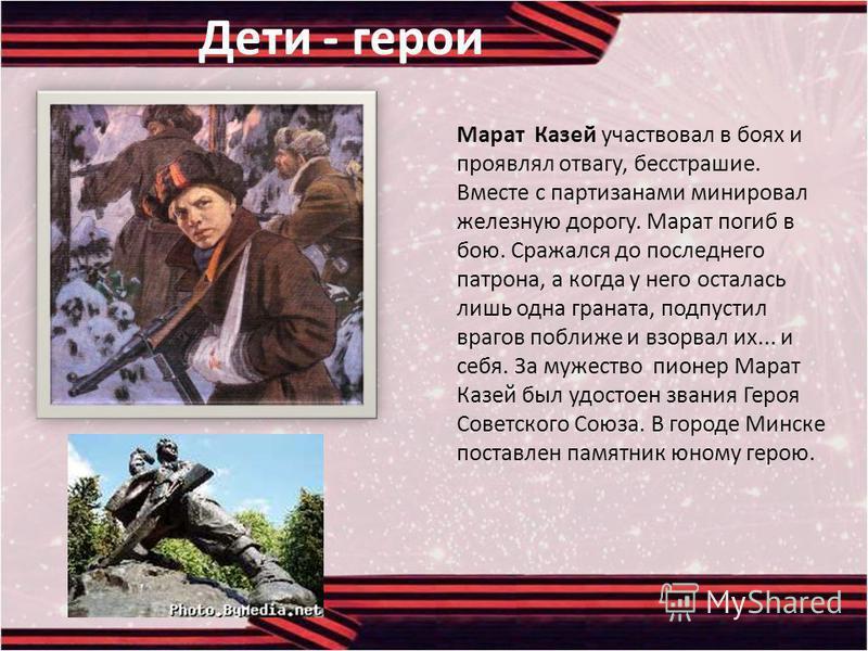 Марат Казей участвовал в боях и проявлял отвагу, бесстрашие. Вместе с партизанами минировал железную дорогу. Марат погиб в бою. Сражался до последнего патрона, а когда у него осталась лишь одна граната, подпустил врагов поближе и взорвал их... и себя
