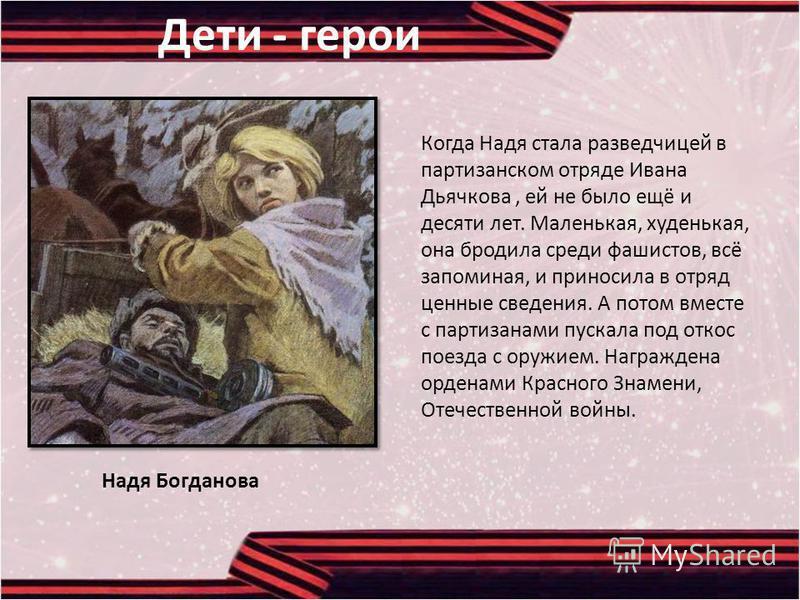 Когда Надя стала разведчицей в партизанском отряде Ивана Дьячкова, ей не было ещё и десяти лет. Маленькая, худенькая, она бродила среди фашистов, всё запоминая, и приносила в отряд ценные сведения. А потом вместе с партизанами пускала под откос поезд