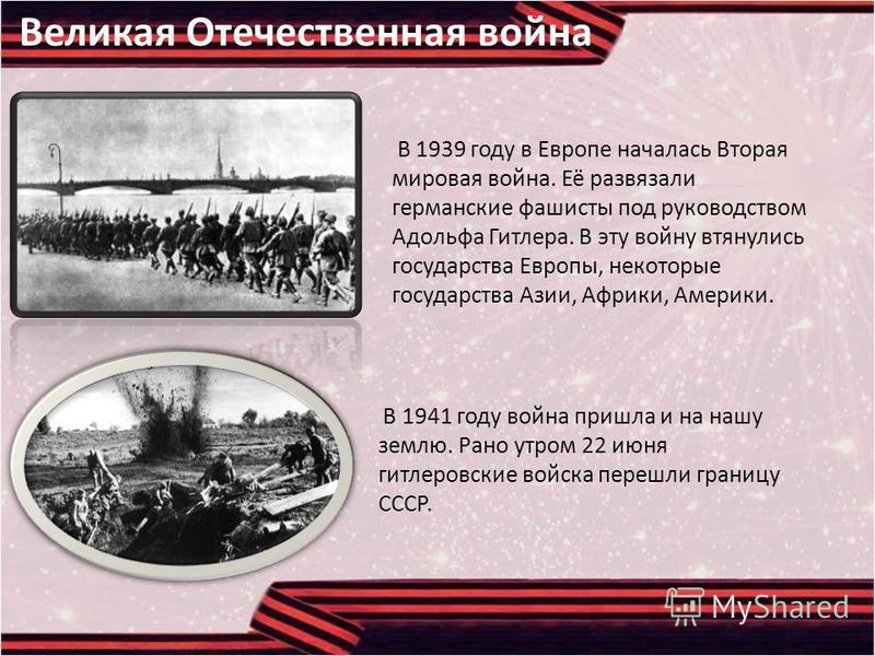 Великая Отечественная война В 1939 году в Европе началась Вторая мировая война. Её развязали германские фашисты под руководством Адольфа Гитлера. В эту войну втянулись государства Европы, некоторые государства Азии, Африки, Америки. В 1941 году война