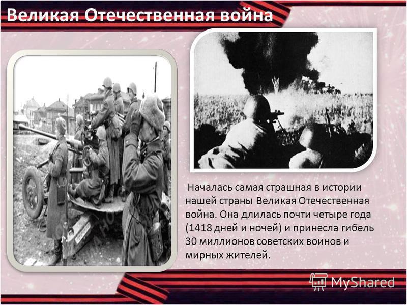 Великая Отечественная война Началась самая страшная в истории нашей страны Великая Отечественная война. Она длилась почти четыре года (1418 дней и ночей) и принесла гибель 30 миллионов советских воинов и мирных жителей.