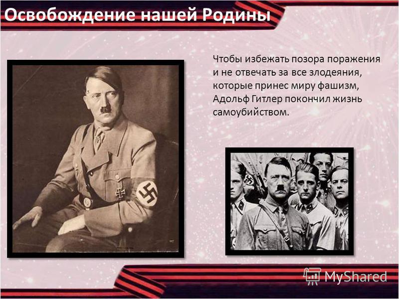Освобождение нашей Родины Чтобы избежать позора поражения и не отвечать за все злодеяния, которые принес миру фашизм, Адольф Гитлер покончил жизнь самоубийством.