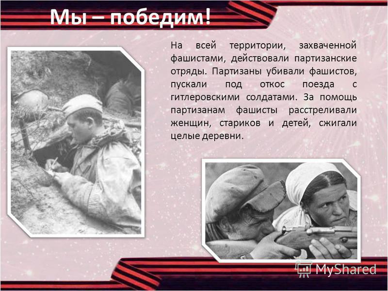 Мы – победим! На всей территории, захваченной фашистами, действовали партизанские отряды. Партизаны убивали фашистов, пускали под откос поезда с гитлеровскими солдатами. За помощь партизанам фашисты расстреливали женщин, стариков и детей, сжигали цел