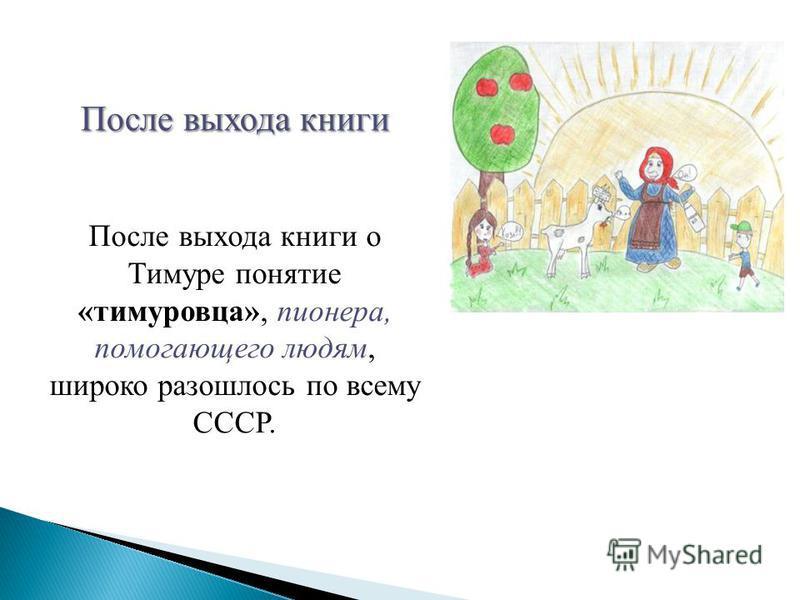 После выхода книги о Тимуре понятие «тимуровца», пионера, помогающего людям, широко разошлось по всему СССР.