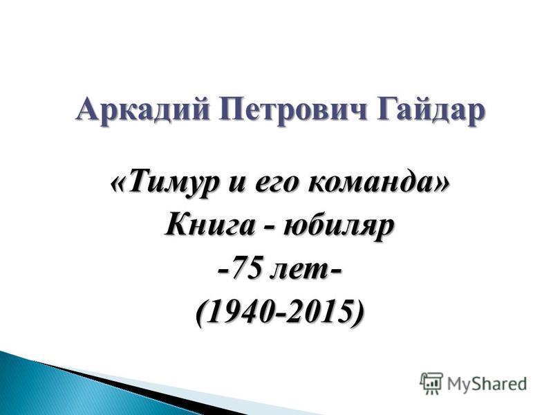 Аркадий Петрович Гайдар «Тимур и его команда» Книга - юбиляр -75 лет- (1940-2015)