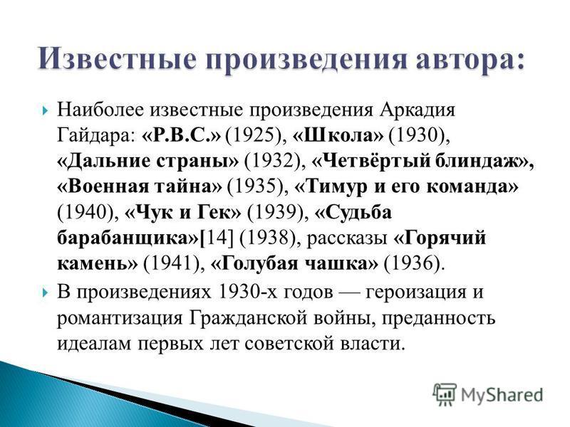 Наиболее известные произведения Аркадия Гайдара: «P.B.C.» (1925), «Школа» (1930), «Дальние страны» (1932), «Четвёртый блиндаж», «Военная тайна» (1935), «Тимур и его команда» (1940), «Чук и Гек» (1939), «Судьба барабанщика»[14] (1938), рассказы «Горяч