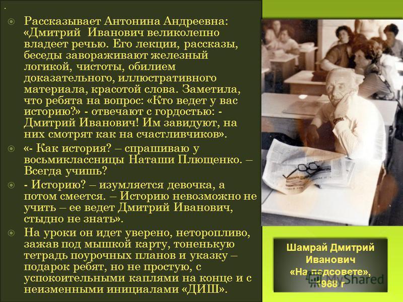 Рассказывает Антонина Андреевна: «Дмитрий Иванович великолепно владеет речью. Его лекции, рассказы, беседы завораживают железный логикой, чистоты, обилием доказательного, иллюстративного материала, красотой слова. Заметила, что ребята на вопрос: «Кто