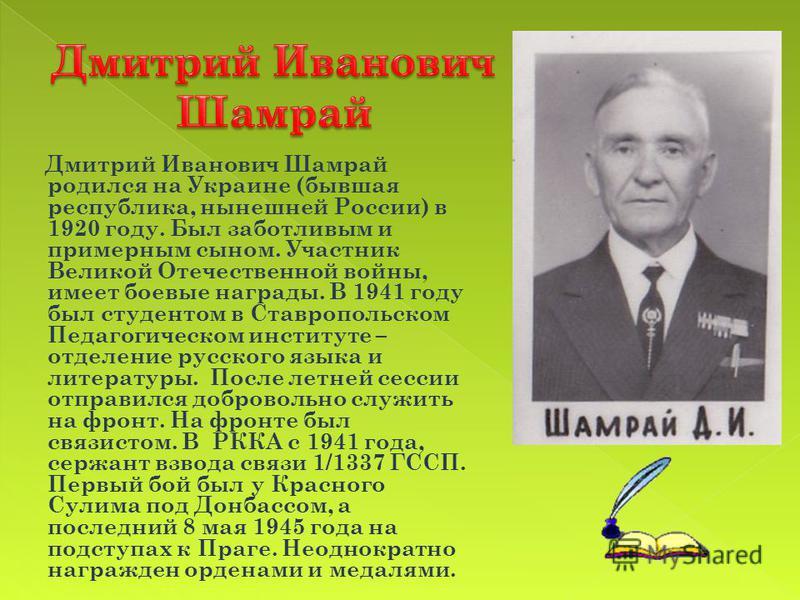 Дмитрий Иванович Шамрай родился на Украине (бывшая республика, нынешней России) в 1920 году. Был заботливым и примерным сыном. Участник Великой Отечественной войны, имеет боевые награды. В 1941 году был студентом в Ставропольском Педагогическом инсти