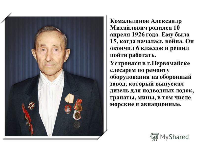 Комальдинов Александр Михайлович родился 10 апреля 1926 года. Ему было 15, когда началась война. Он окончил 6 классов и решил пойти работать. Устроился в г.Первомайске слесарем по ремонту оборудования на оборонный завод, который выпускал дизель для п
