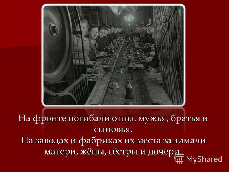 На фронте погибали отцы, мужья, братья и сыновья. На заводах и фабриках их места занимали матери, жёны, сёстры и дочери.