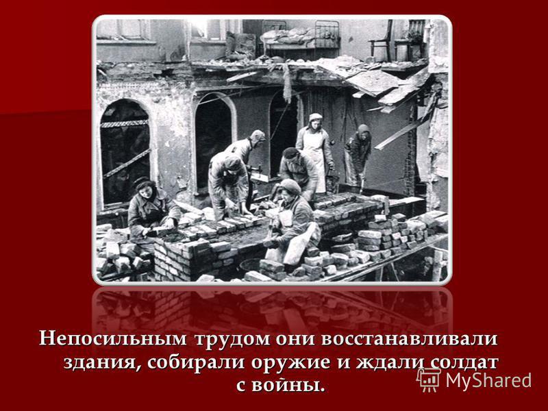 Непосильным трудом они восстанавливали здания, собирали оружие и ждали солдат с войны.