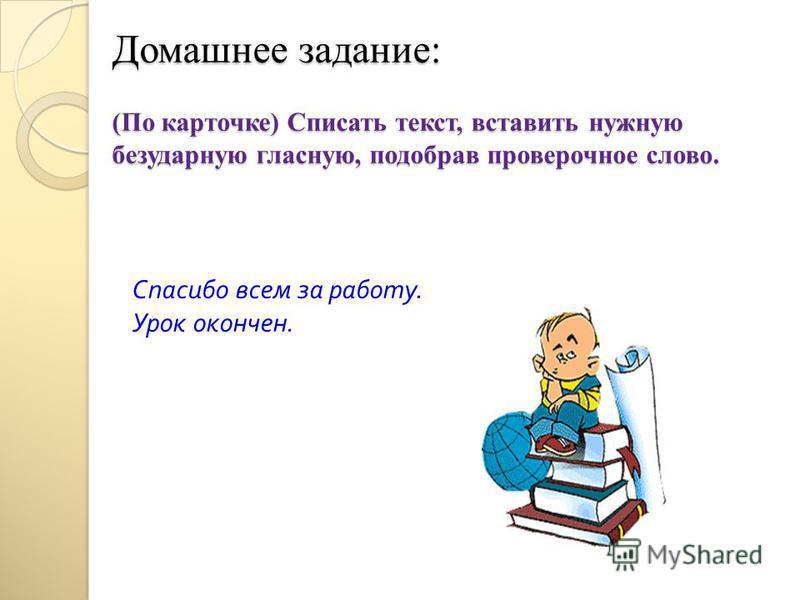 Домашнее задание: (По карточке) Списать текст, вставить нужную безударную гласную, подобрав проверочное слово. Спасибо всем за работу. Урок окончен.