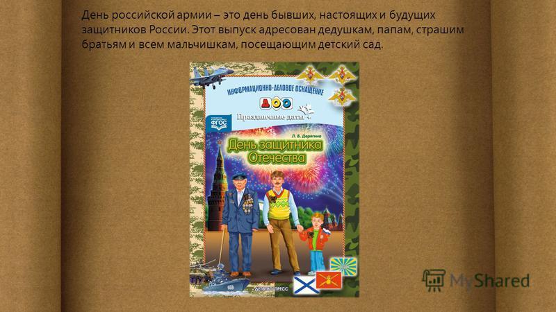 День российской армии – это день бывших, настоящих и будущих защитников России. Этот выпуск адресован дедушкам, папам, страшим братьям и всем мальчишкам, посещающим детский сад.