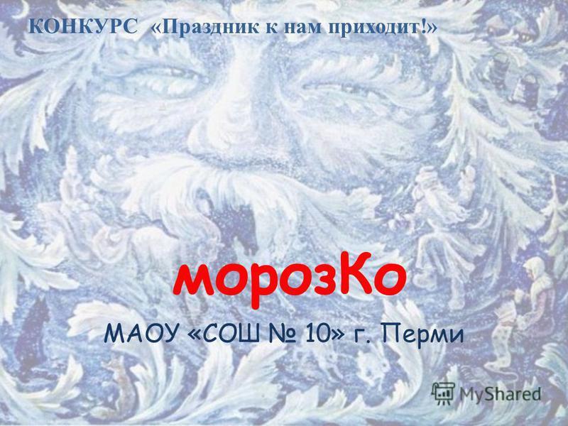 мороз Ко МАОУ «СОШ 10» г. Перми КОНКУРС «Праздник к нам приходит!»
