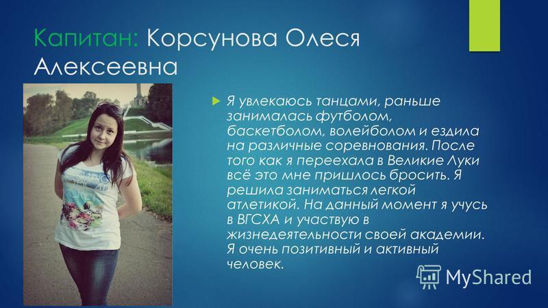 Капитан: Корсунова Олеся Алексеевна Я увлекаюсь танцами, раньше занималась футболом, баскетболом, волейболом и ездила на различные соревнования. После того как я переехала в Великие Луки всё это мне пришлось бросить. Я решила заниматься легкой атлети