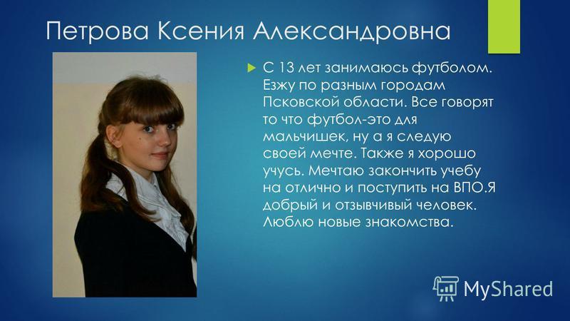 Петрова Ксения Александровна С 13 лет занимаюсь футболом. Езжу по разным городам Псковской области. Все говорят то что футбол-это для мальчишек, ну а я следую своей мечте. Также я хорошо учусь. Мечтаю закончить учебу на отлично и поступить на ВПО.Я д