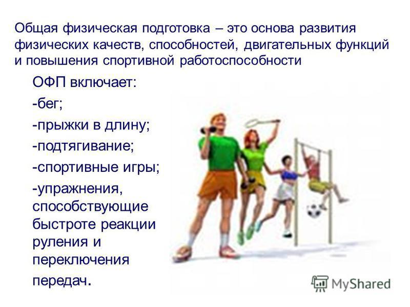 Общая физическая подготовка – это основа развития физических качеств, способностей, двигательных функций и повышения спортивной работоспособности ОФП включает: -бег; -прыжки в длину; -подтягивание; -спортивные игры; -упражнения, способствующие быстро