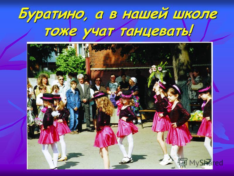 Буратино, а в нашей школе тоже учат танцевать!