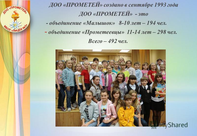 ДОО «ПРОМЕТЕЙ» создано в сентябре 1993 года ДОО «ПРОМЕТЕЙ» - это - объединение «Малышок» 8-10 лет – 194 чел. - объединение «Прометеевцы» 11-14 лет – 298 чел. Всего – 492 чел.