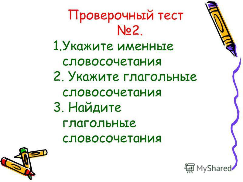Проверочный тест 2. 1. Укажите именные словосочетания 2. Укажите глагольные словосочетания 3. Найдите глагольные словосочетания