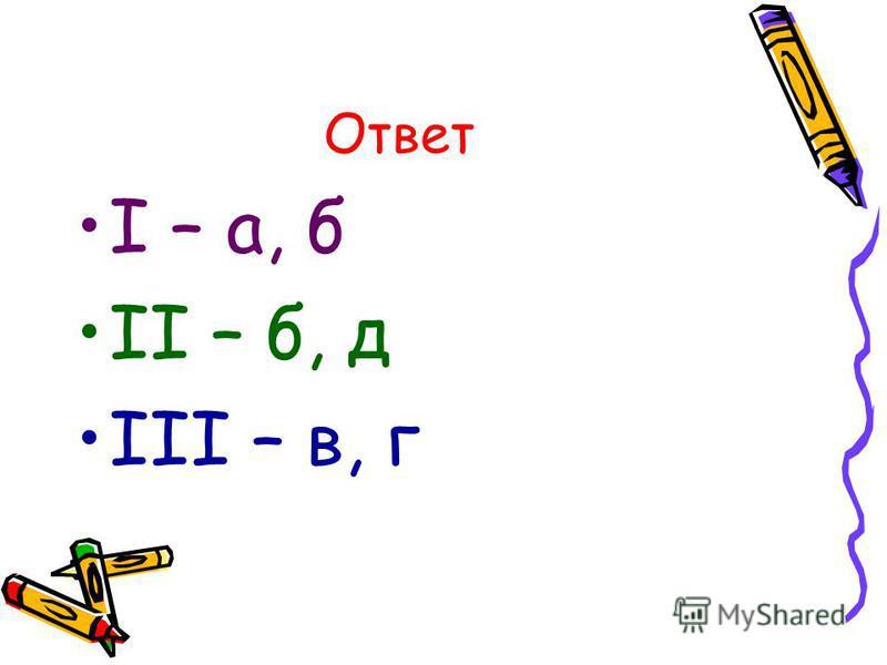 Ответ I – а, б II – б, д III – в, г