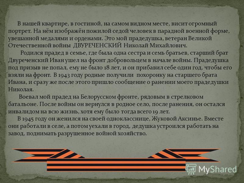 Мой прадед – ДВУРЕЧЕНСКИЙ Николай Михайлович, родился в 1925 году в селе Головщино Грязинского района Липецкой области. Призванный в армию в 1943 году,воевал на Витебском направлении. Имеет ранение, инвалид войны. Награжден орденом Отечественной войн