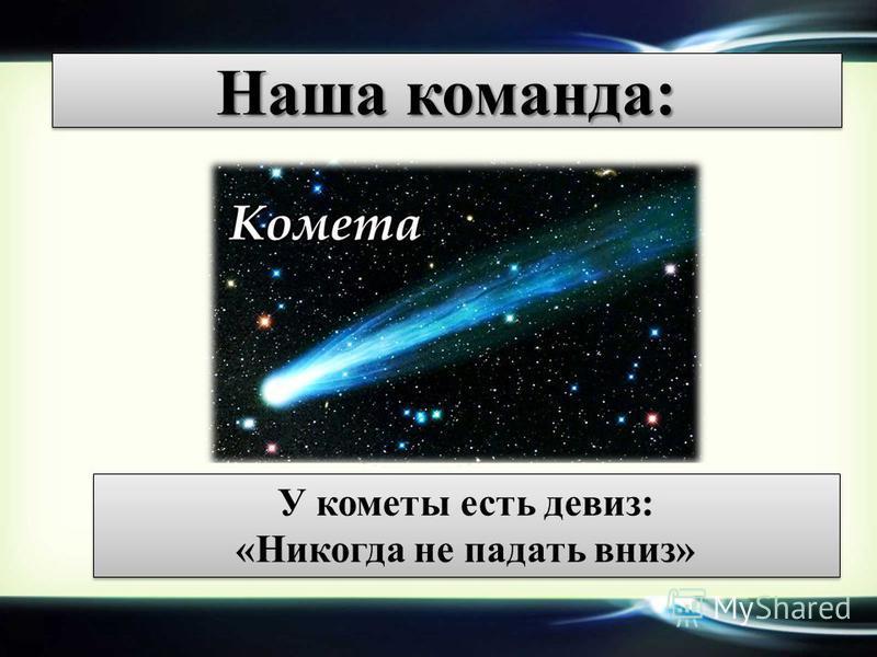 Наша команда: У кометы есть девиз: «Никогда не падать вниз»