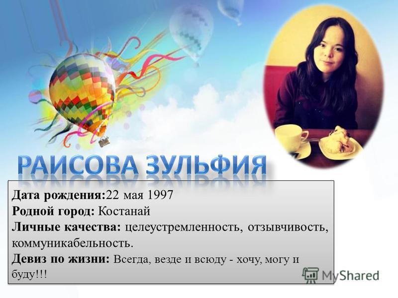 Дата рождения:22 мая 1997 Родной город: Костанай Личные качества: целеустремленность, отзывчивость, коммуникабельность. Девиз по жизни: Всегда, везде и всюду - хочу, могу и буду!!!